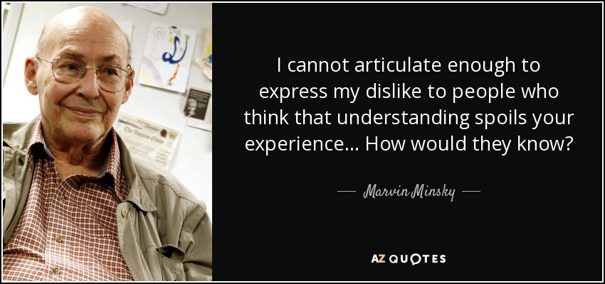 I cannot articulate enough to express my dislike to people who think that understanding spoils your experience... How would they know? - Marvin Minsky