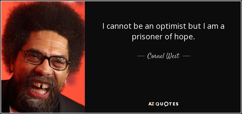 I cannot be an optimist but I am a prisoner of hope. - Cornel West