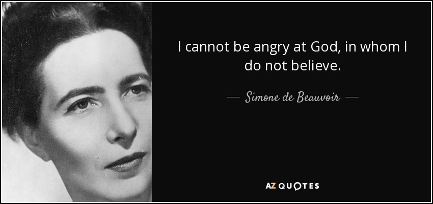 I cannot be angry at God, in whom I do not believe. - Simone de Beauvoir