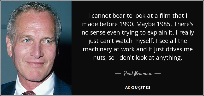 I cannot bear to look at a film that I made before 1990. Maybe 1985. There's no sense even trying to explain it. I really just can't watch myself. I see all the machinery at work and it just drives me nuts, so I don't look at anything. - Paul Newman