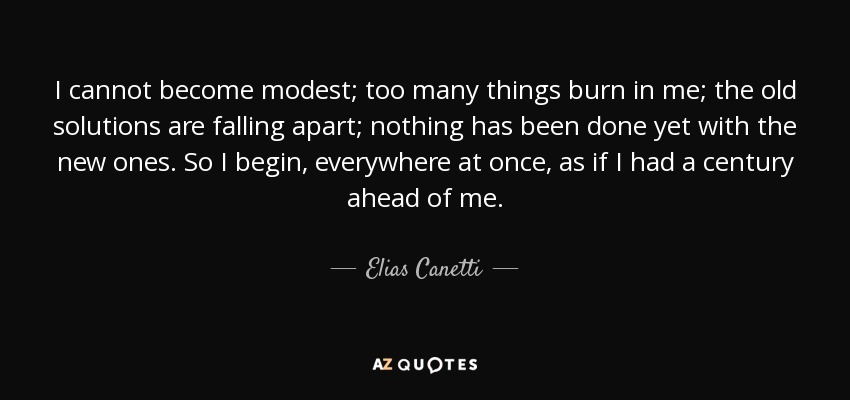 I cannot become modest; too many things burn in me; the old solutions are falling apart; nothing has been done yet with the new ones. So I begin, everywhere at once, as if I had a century ahead of me. - Elias Canetti