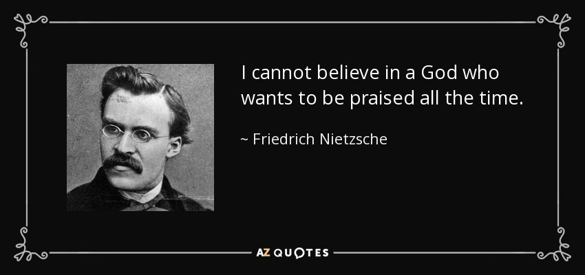 I cannot believe in a God who wants to be praised all the time. - Friedrich Nietzsche