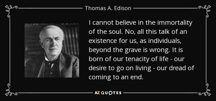 I cannot believe in the immortality of the soul. No, all this talk of an existence for us, as individuals, beyond the grave is wrong. It is born of our tenacity of life - our desire to go on living - our dread of coming to an end. - Thomas A. Edison
