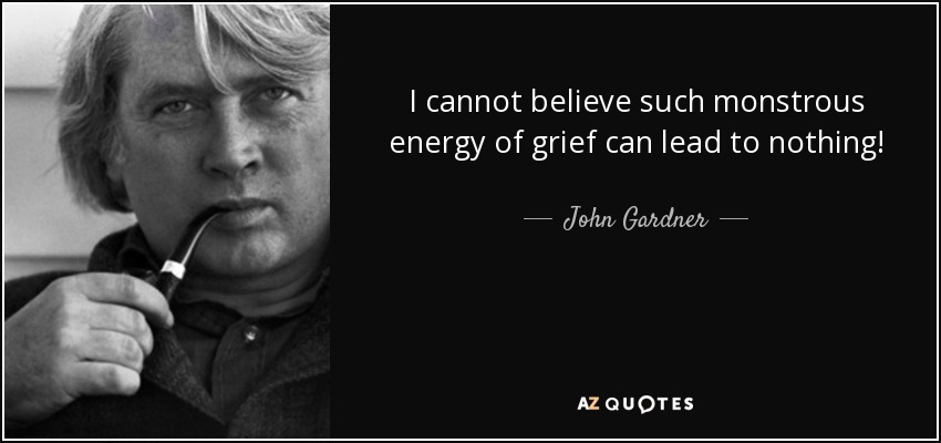 I cannot believe such monstrous energy of grief can lead to nothing! - John Gardner