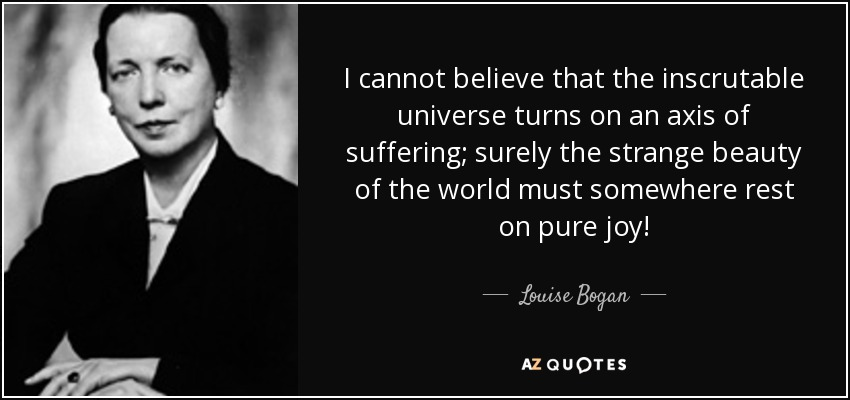 I cannot believe that the inscrutable universe turns on an axis of suffering; surely the strange beauty of the world must somewhere rest on pure joy! - Louise Bogan