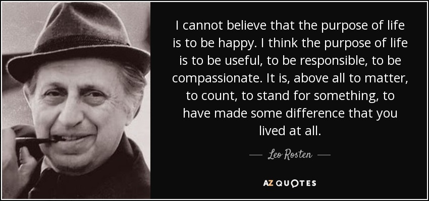 I cannot believe that the purpose of life is to be happy. I think the purpose of life is to be useful, to be responsible, to be compassionate. It is, above all to matter, to count, to stand for something, to have made some difference that you lived at all.. - Leo Rosten