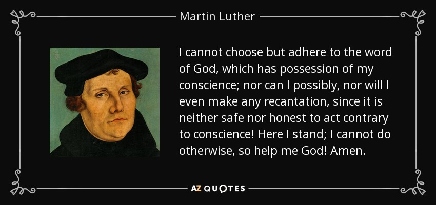 I cannot choose but adhere to the word of God, which has possession of my conscience; nor can I possibly, nor will I even make any recantation, since it is neither safe nor honest to act contrary to conscience! Here I stand; I cannot do otherwise, so help me God! Amen. - Martin Luther
