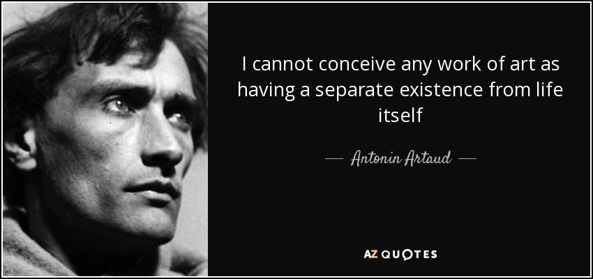 I cannot conceive any work of art as having a separate existence from life itself - Antonin Artaud