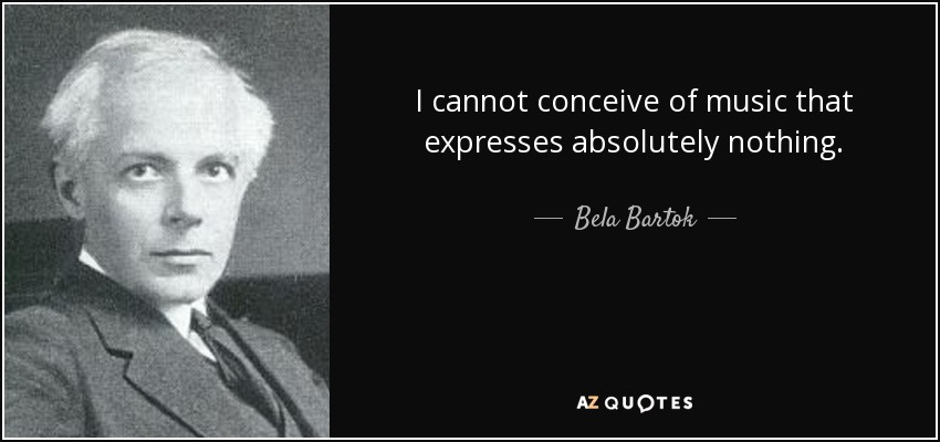 I cannot conceive of music that expresses absolutely nothing. - Bela Bartok