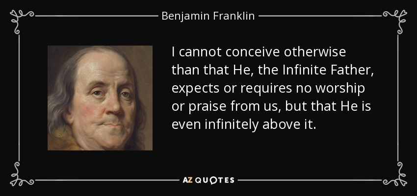 I cannot conceive otherwise than that He, the Infinite Father, expects or requires no worship or praise from us, but that He is even infinitely above it. - Benjamin Franklin