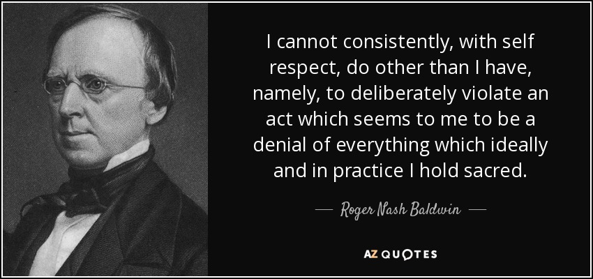 I cannot consistently, with self respect, do other than I have, namely, to deliberately violate an act which seems to me to be a denial of everything which ideally and in practice I hold sacred. - Roger Nash Baldwin