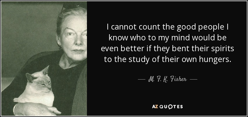 I cannot count the good people I know who to my mind would be even better if they bent their spirits to the study of their own hungers. - M. F. K. Fisher