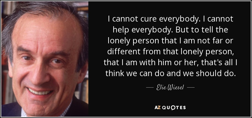I cannot cure everybody. I cannot help everybody. But to tell the lonely person that I am not far or different from that lonely person, that I am with him or her, that's all I think we can do and we should do. - Elie Wiesel