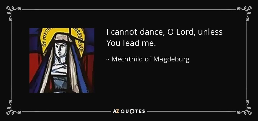 I cannot dance, O Lord, unless You lead me. - Mechthild of Magdeburg