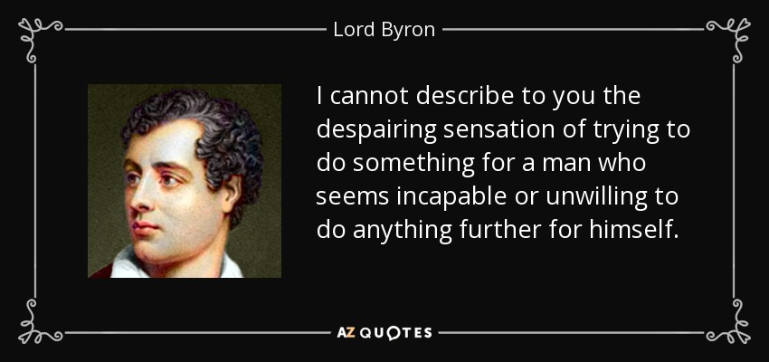I cannot describe to you the despairing sensation of trying to do something for a man who seems incapable or unwilling to do anything further for himself. - Lord Byron