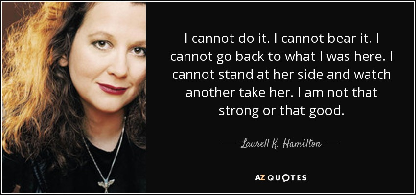 I cannot do it. I cannot bear it. I cannot go back to what I was here. I cannot stand at her side and watch another take her. I am not that strong or that good. - Laurell K. Hamilton