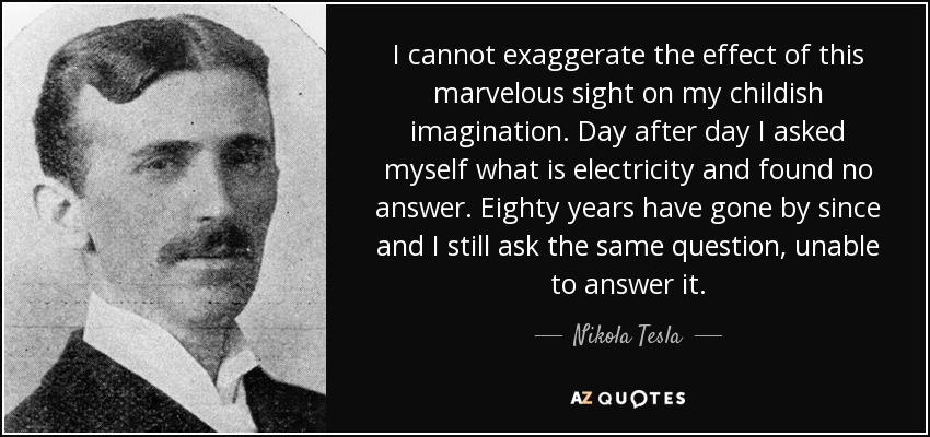 I cannot exaggerate the effect of this marvelous sight on my childish imagination. Day after day I asked myself what is electricity and found no answer. Eighty years have gone by since and I still ask the same question, unable to answer it. - Nikola Tesla