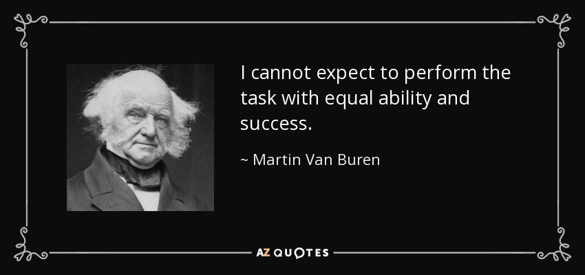 I cannot expect to perform the task with equal ability and success. - Martin Van Buren