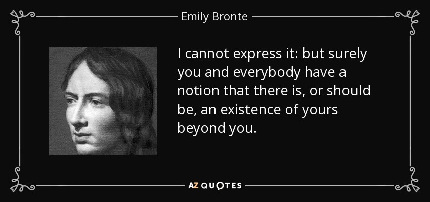 I cannot express it: but surely you and everybody have a notion that there is, or should be, an existence of yours beyond you. - Emily Bronte