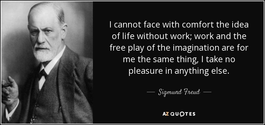 I cannot face with comfort the idea of life without work; work and the free play of the imagination are for me the same thing, I take no pleasure in anything else. - Sigmund Freud