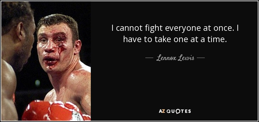 I cannot fight everyone at once. I have to take one at a time. - Lennox Lewis