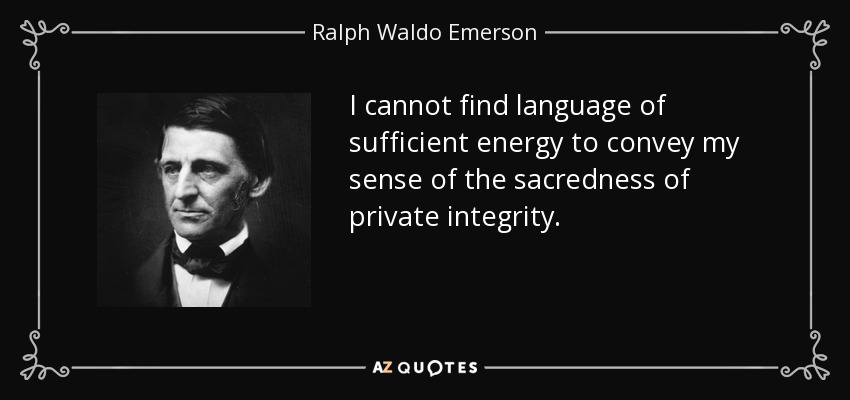 I cannot find language of sufficient energy to convey my sense of the sacredness of private integrity. - Ralph Waldo Emerson