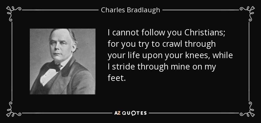 I cannot follow you Christians; for you try to crawl through your life upon your knees, while I stride through mine on my feet. - Charles Bradlaugh