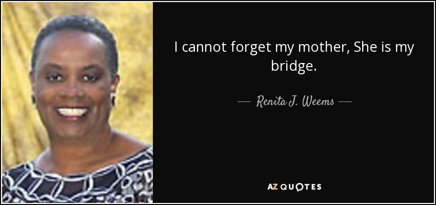 I cannot forget my mother, She is my bridge. - Renita J. Weems