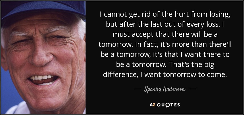 I cannot get rid of the hurt from losing, but after the last out of every loss, I must accept that there will be a tomorrow. In fact, it's more than there'll be a tomorrow, it's that I want there to be a tomorrow. That's the big difference, I want tomorrow to come. - Sparky Anderson
