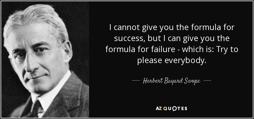 I cannot give you the formula for success, but I can give you the formula for failure - which is: Try to please everybody. - Herbert Bayard Swope