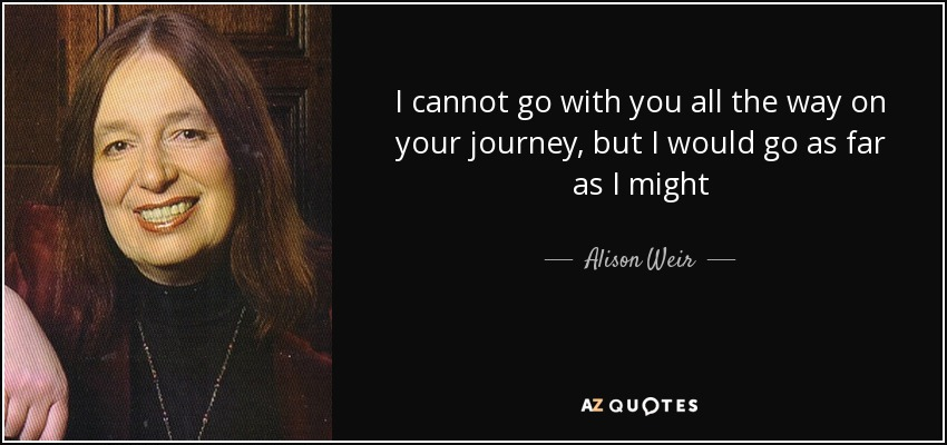 I cannot go with you all the way on your journey, but I would go as far as I might - Alison Weir