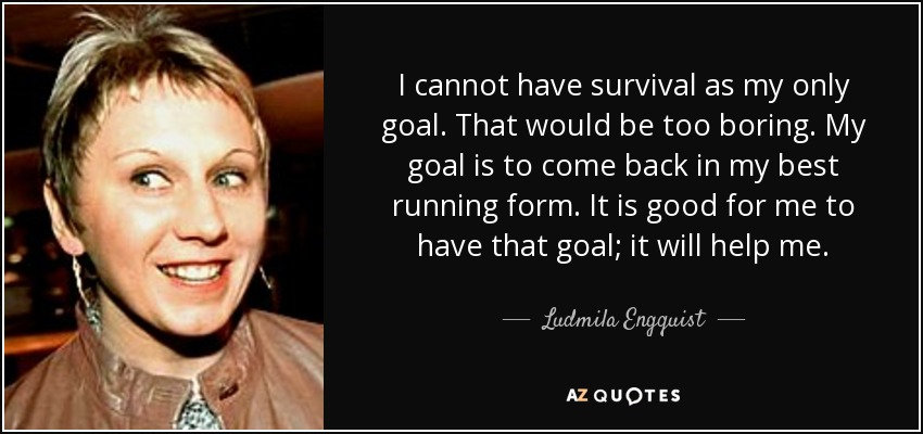 I cannot have survival as my only goal. That would be too boring. My goal is to come back in my best running form. It is good for me to have that goal; it will help me. - Ludmila Engquist