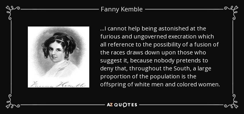 ...I cannot help being astonished at the furious and ungoverned execration which all reference to the possibility of a fusion of the races draws down upon those who suggest it, because nobody pretends to deny that, throughout the South, a large proportion of the population is the offspring of white men and colored women. - Fanny Kemble