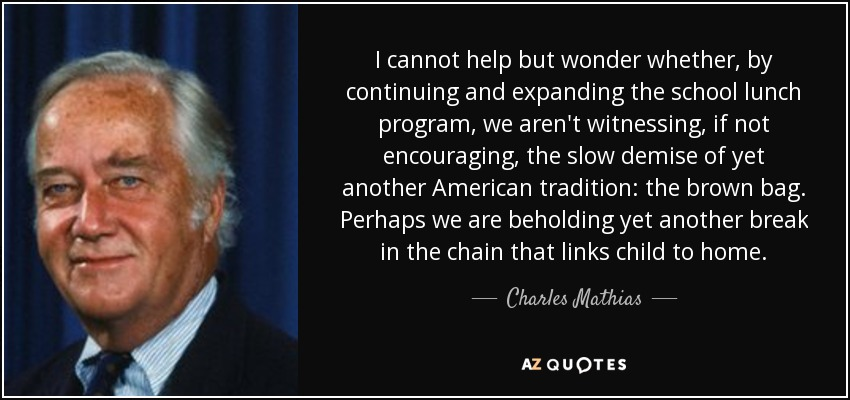 I cannot help but wonder whether, by continuing and expanding the school lunch program, we aren't witnessing, if not encouraging, the slow demise of yet another American tradition: the brown bag. Perhaps we are beholding yet another break in the chain that links child to home. - Charles Mathias