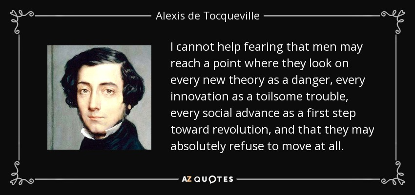 I cannot help fearing that men may reach a point where they look on every new theory as a danger, every innovation as a toilsome trouble, every social advance as a first step toward revolution, and that they may absolutely refuse to move at all. - Alexis de Tocqueville