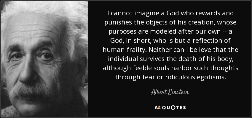 I cannot imagine a God who rewards and punishes the objects of his creation, whose purposes are modeled after our own -- a God, in short, who is but a reflection of human frailty. Neither can I believe that the individual survives the death of his body, although feeble souls harbor such thoughts through fear or ridiculous egotisms. - Albert Einstein