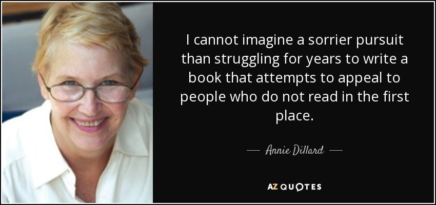 I cannot imagine a sorrier pursuit than struggling for years to write a book that attempts to appeal to people who do not read in the first place. - Annie Dillard