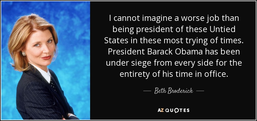 I cannot imagine a worse job than being president of these Untied States in these most trying of times. President Barack Obama has been under siege from every side for the entirety of his time in office. - Beth Broderick