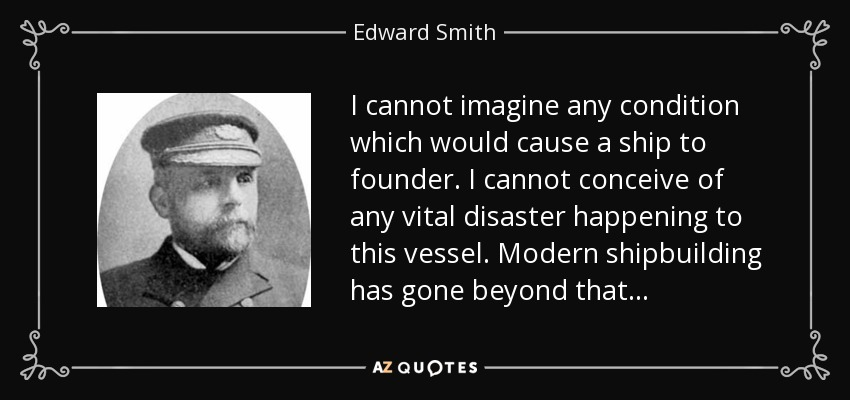 I cannot imagine any condition which would cause a ship to founder. I cannot conceive of any vital disaster happening to this vessel. Modern shipbuilding has gone beyond that . . . - Edward Smith