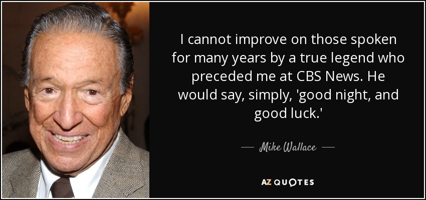 I cannot improve on those spoken for many years by a true legend who preceded me at CBS News. He would say, simply, 'good night, and good luck.' - Mike Wallace