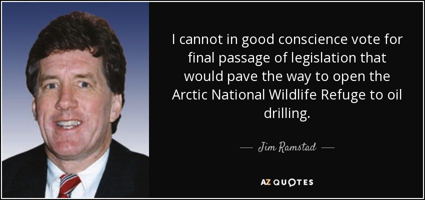 I cannot in good conscience vote for final passage of legislation that would pave the way to open the Arctic National Wildlife Refuge to oil drilling. - Jim Ramstad