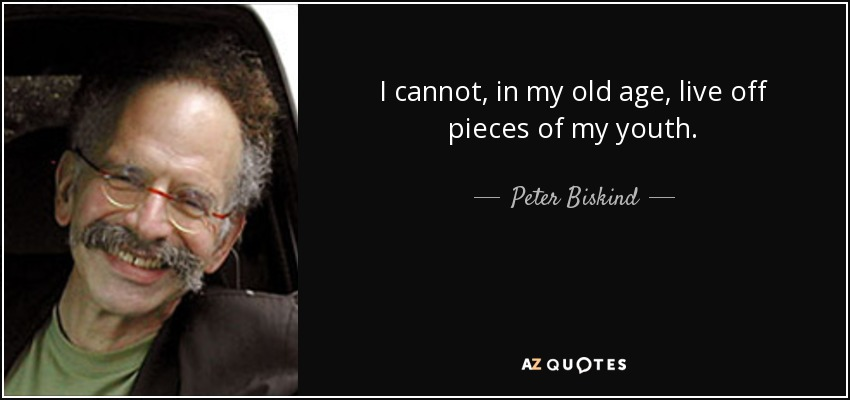I cannot, in my old age, live off pieces of my youth. - Peter Biskind