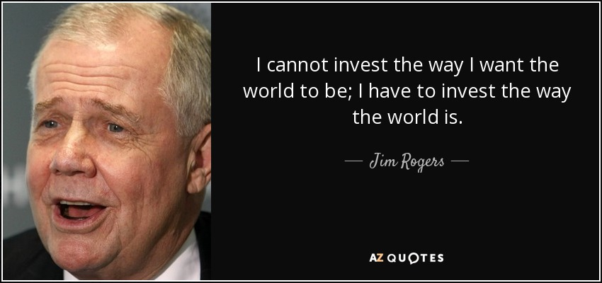 I cannot invest the way I want the world to be; I have to invest the way the world is. - Jim Rogers