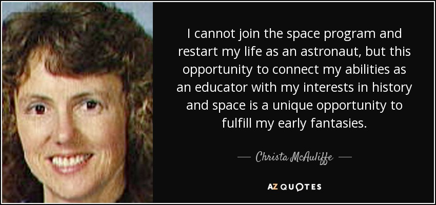 I cannot join the space program and restart my life as an astronaut, but this opportunity to connect my abilities as an educator with my interests in history and space is a unique opportunity to fulfill my early fantasies. - Christa McAuliffe