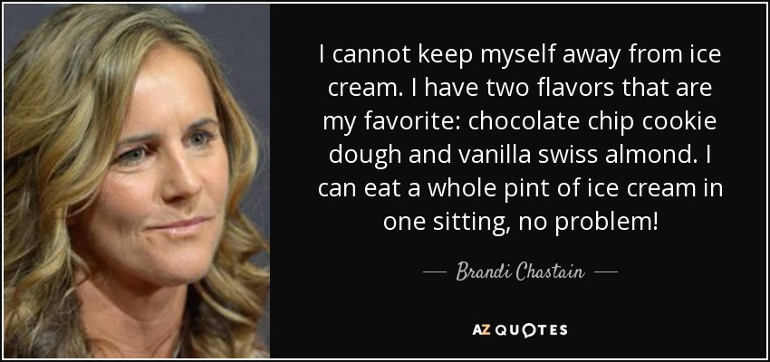 I cannot keep myself away from ice cream. I have two flavors that are my favorite: chocolate chip cookie dough and vanilla swiss almond. I can eat a whole pint of ice cream in one sitting, no problem! - Brandi Chastain