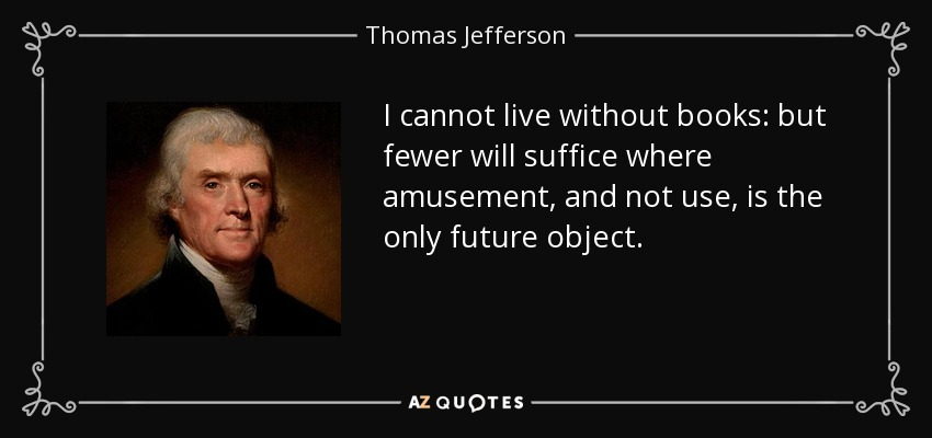 I cannot live without books: but fewer will suffice where amusement, and not use, is the only future object. - Thomas Jefferson