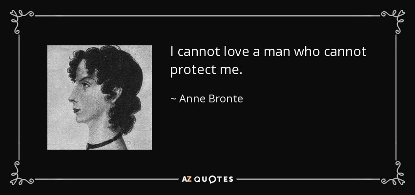 I cannot love a man who cannot protect me. - Anne Bronte