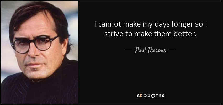 I cannot make my days longer so I strive to make them better. - Paul Theroux