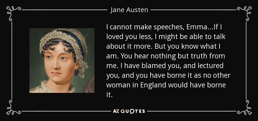 I cannot make speeches, Emma...If I loved you less, I might be able to talk about it more. But you know what I am. You hear nothing but truth from me. I have blamed you, and lectured you, and you have borne it as no other woman in England would have borne it. - Jane Austen