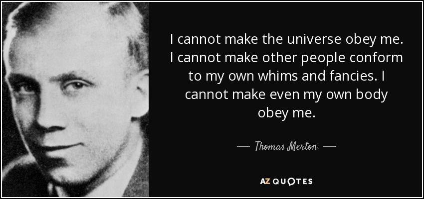 I cannot make the universe obey me. I cannot make other people conform to my own whims and fancies. I cannot make even my own body obey me. - Thomas Merton